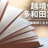 越境作家・多和田葉子|作家解説とおすすめ3作品